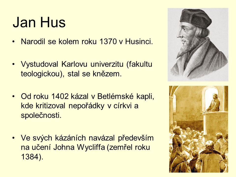 Jan Hus Narodil se kolem roku 1370 v Husinci. Vystudoval Karlovu univerzitu (fakultu teologickou), stal se knězem. Od roku 1402 kázal v Betlémské kapl