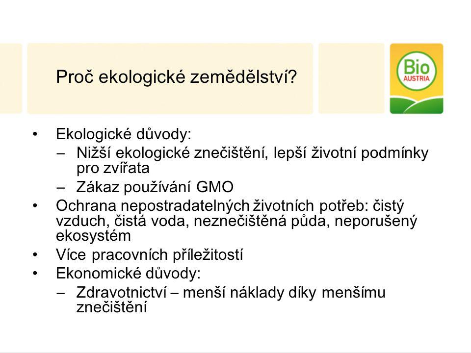 Ekologické důvody: –Nižší ekologické znečištění, lepší životní podmínky pro zvířata –Zákaz používání GMO Ochrana nepostradatelných životních potřeb: čistý vzduch, čistá voda, neznečištěná půda, neporušený ekosystém Více pracovních příležitostí Ekonomické důvody: –Zdravotnictví – menší náklady díky menšímu znečištění Proč ekologické zemědělství