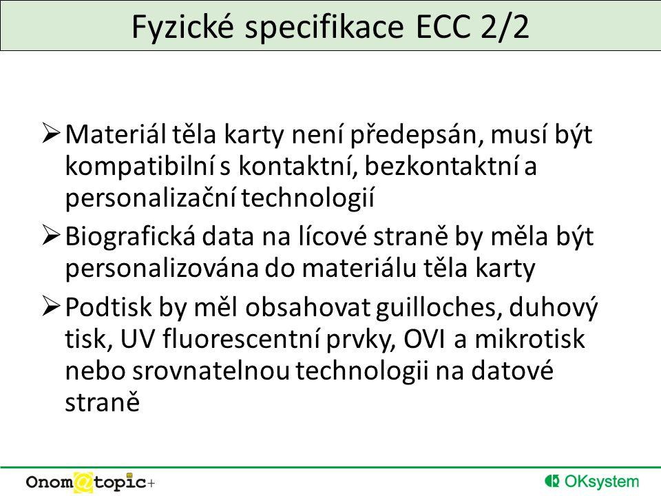 Fyzické specifikace ECC 2/2  Materiál těla karty není předepsán, musí být kompatibilní s kontaktní, bezkontaktní a personalizační technologií  Biografická data na lícové straně by měla být personalizována do materiálu těla karty  Podtisk by měl obsahovat guilloches, duhový tisk, UV fluorescentní prvky, OVI a mikrotisk nebo srovnatelnou technologii na datové straně