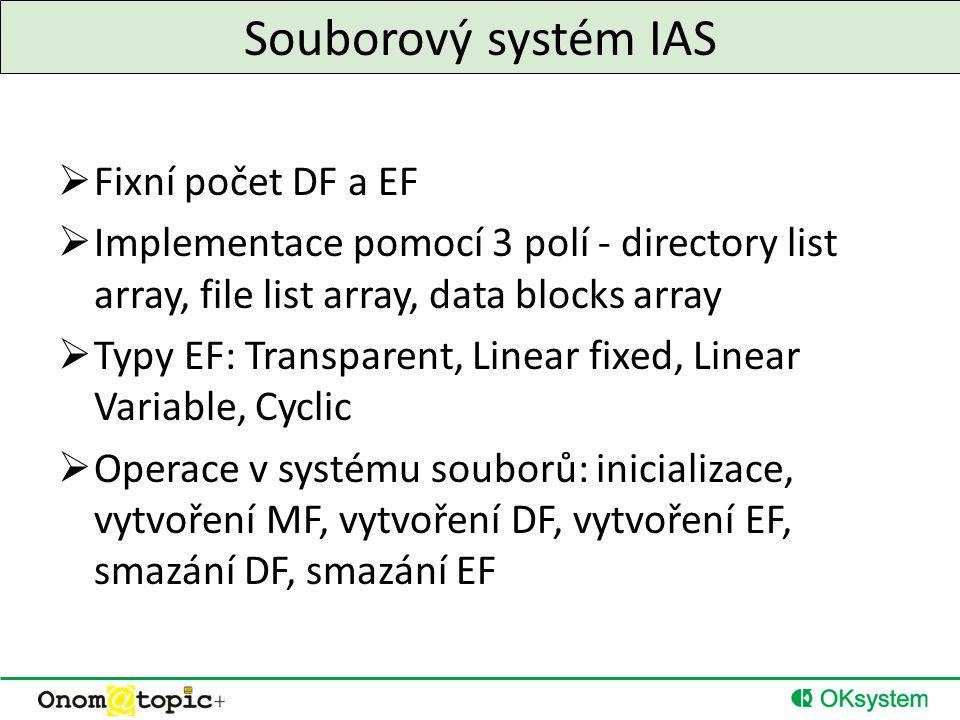 Souborový systém IAS  Fixní počet DF a EF  Implementace pomocí 3 polí - directory list array, file list array, data blocks array  Typy EF: Transparent, Linear fixed, Linear Variable, Cyclic  Operace v systému souborů: inicializace, vytvoření MF, vytvoření DF, vytvoření EF, smazání DF, smazání EF