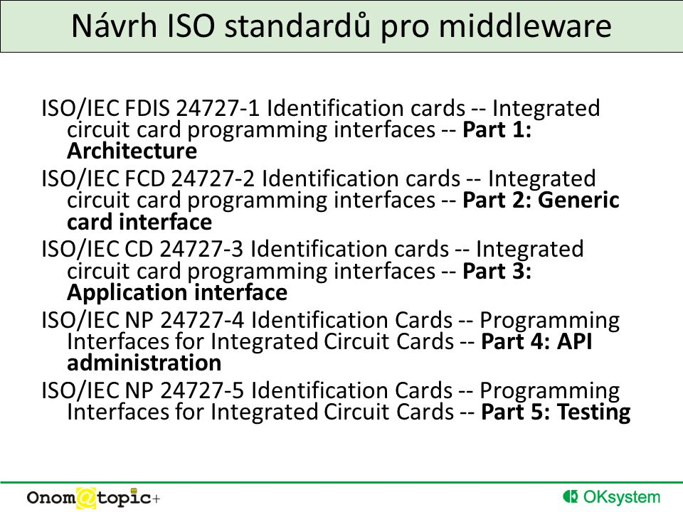 Návrh ISO standardů pro middleware ISO/IEC FDIS 24727-1 Identification cards -- Integrated circuit card programming interfaces -- Part 1: Architecture ISO/IEC FCD 24727-2 Identification cards -- Integrated circuit card programming interfaces -- Part 2: Generic card interface ISO/IEC CD 24727-3 Identification cards -- Integrated circuit card programming interfaces -- Part 3: Application interface ISO/IEC NP 24727-4 Identification Cards -- Programming Interfaces for Integrated Circuit Cards -- Part 4: API administration ISO/IEC NP 24727-5 Identification Cards -- Programming Interfaces for Integrated Circuit Cards -- Part 5: Testing