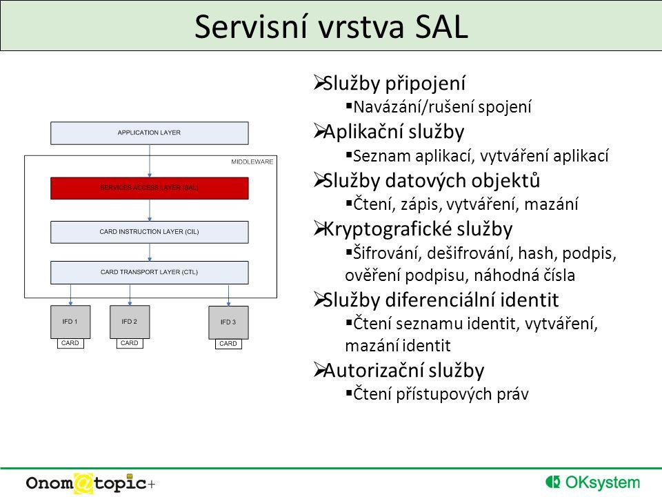 Servisní vrstva SAL  Služby připojení  Navázání/rušení spojení  Aplikační služby  Seznam aplikací, vytváření aplikací  Služby datových objektů  Čtení, zápis, vytváření, mazání  Kryptografické služby  Šifrování, dešifrování, hash, podpis, ověření podpisu, náhodná čísla  Služby diferenciální identit  Čtení seznamu identit, vytváření, mazání identit  Autorizační služby  Čtení přístupových práv