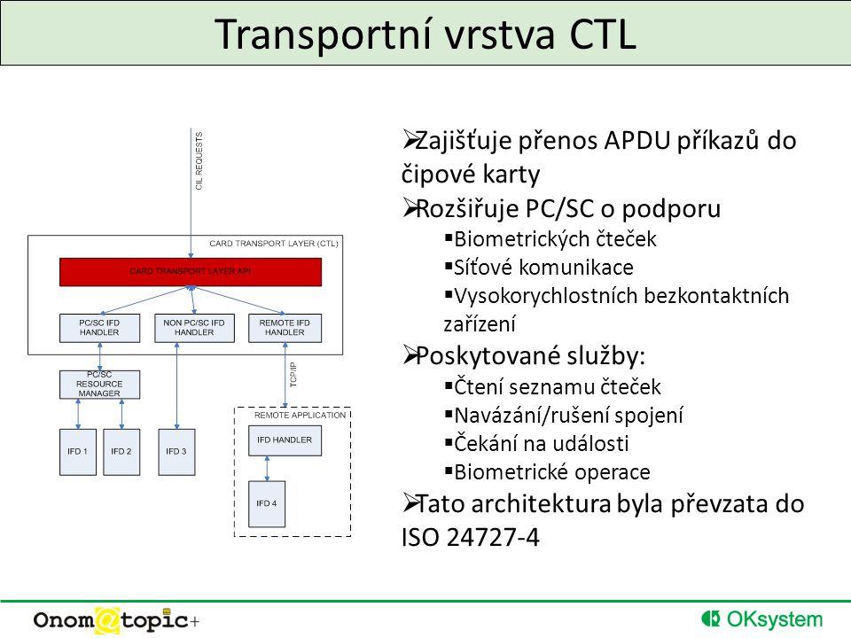 Transportní vrstva CTL  Zajišťuje přenos APDU příkazů do čipové karty  Rozšiřuje PC/SC o podporu  Biometrických čteček  Síťové komunikace  Vysokorychlostních bezkontaktních zařízení  Poskytované služby:  Čtení seznamu čteček  Navázání/rušení spojení  Čekání na události  Biometrické operace  Tato architektura byla převzata do ISO 24727-4