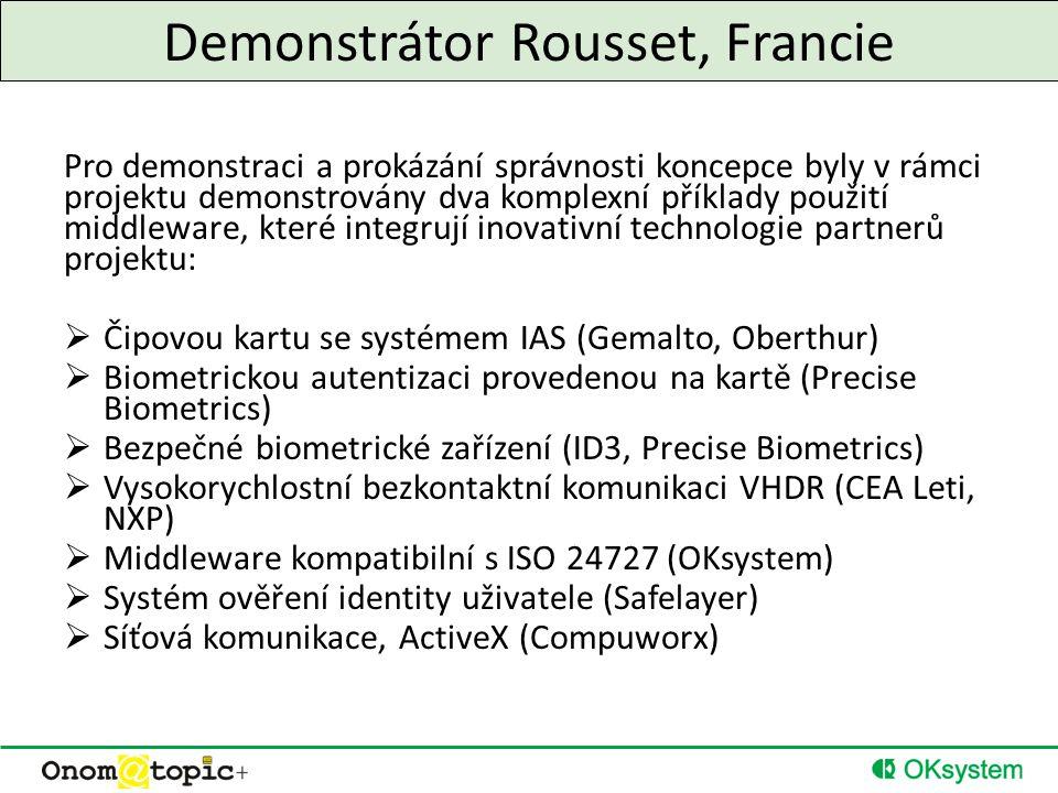 Demonstrátor Rousset, Francie Pro demonstraci a prokázání správnosti koncepce byly v rámci projektu demonstrovány dva komplexní příklady použití middleware, které integrují inovativní technologie partnerů projektu:  Čipovou kartu se systémem IAS (Gemalto, Oberthur)  Biometrickou autentizaci provedenou na kartě (Precise Biometrics)  Bezpečné biometrické zařízení (ID3, Precise Biometrics)  Vysokorychlostní bezkontaktní komunikaci VHDR (CEA Leti, NXP)  Middleware kompatibilní s ISO 24727 (OKsystem)  Systém ověření identity uživatele (Safelayer)  Síťová komunikace, ActiveX (Compuworx)