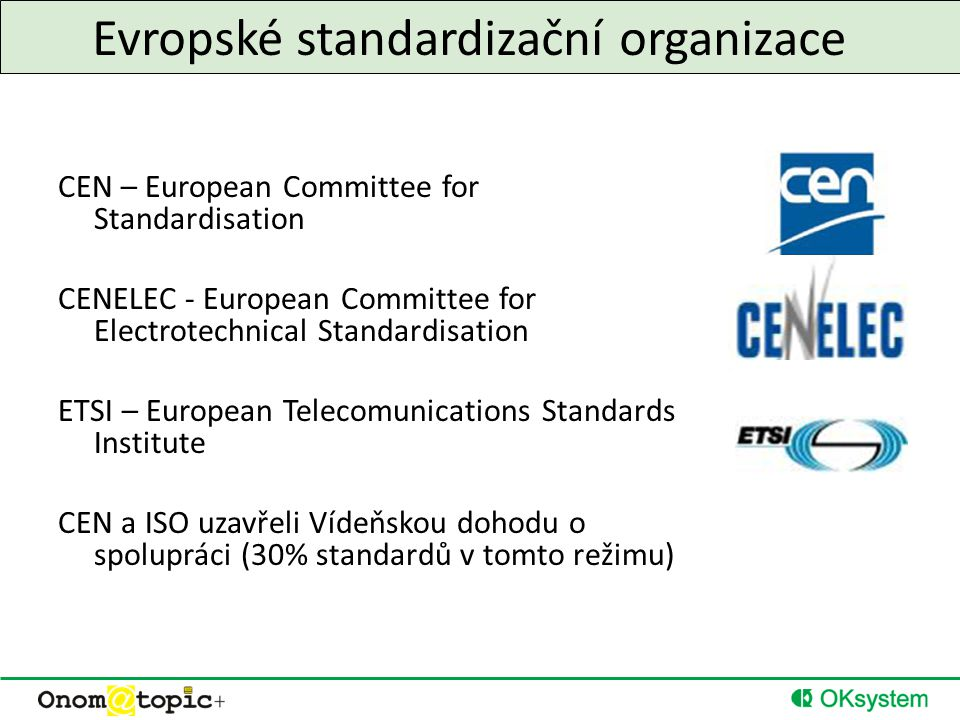 Evropské standardizační organizace CEN – European Committee for Standardisation CENELEC - European Committee for Electrotechnical Standardisation ETSI – European Telecomunications Standards Institute CEN a ISO uzavřeli Vídeňskou dohodu o spolupráci (30% standardů v tomto režimu)