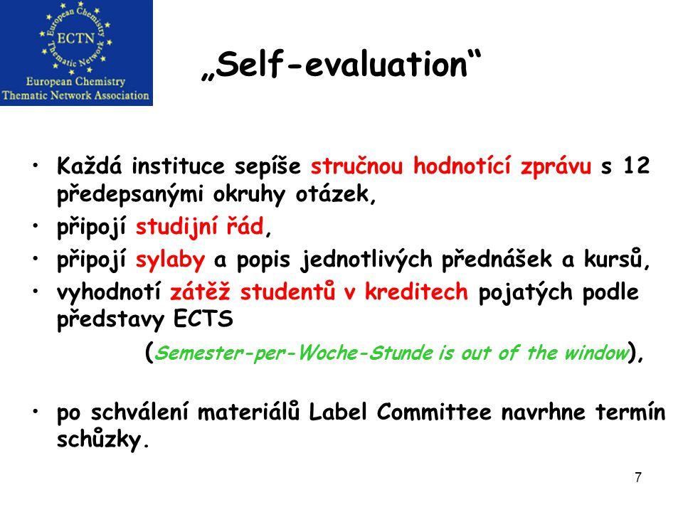 """7 """"Self-evaluation Každá instituce sepíše stručnou hodnotící zprávu s 12 předepsanými okruhy otázek, připojí studijní řád, připojí sylaby a popis jednotlivých přednášek a kursů, vyhodnotí zátěž studentů v kreditech pojatých podle představy ECTS ( Semester-per-Woche-Stunde is out of the window ), po schválení materiálů Label Committee navrhne termín schůzky."""