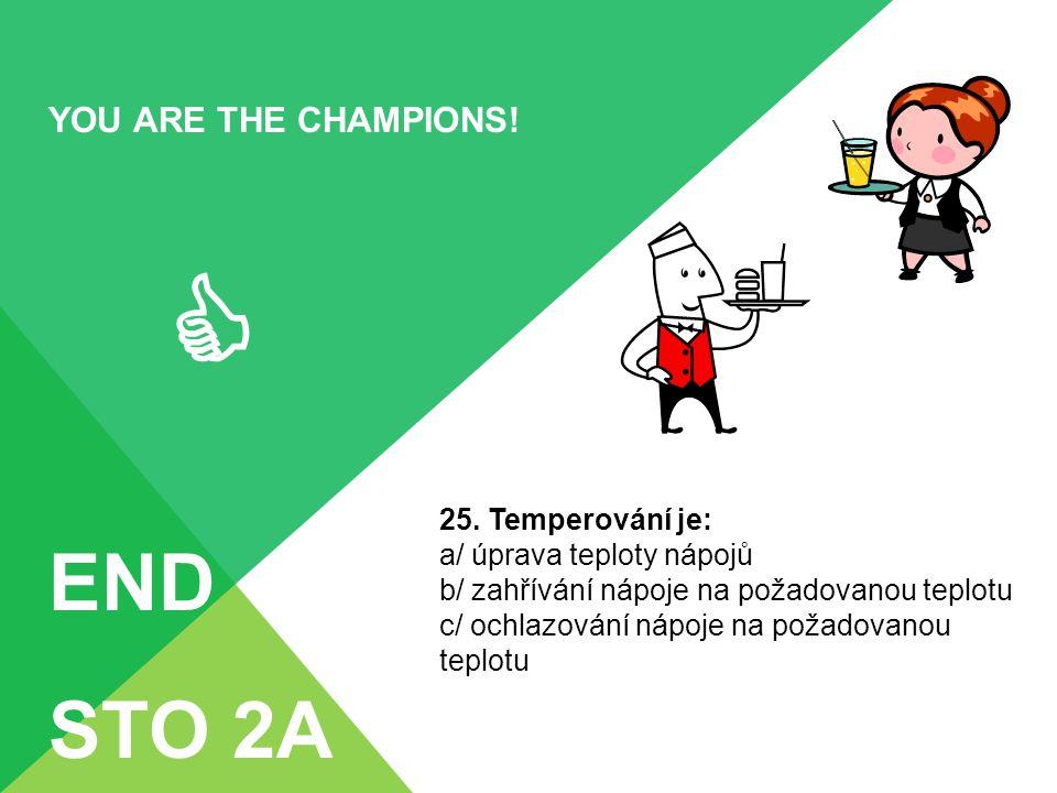 YOU ARE THE CHAMPIONS!  END STO 2A 25. Temperování je: a/ úprava teploty nápojů b/ zahřívání nápoje na požadovanou teplotu c/ ochlazování nápoje na p