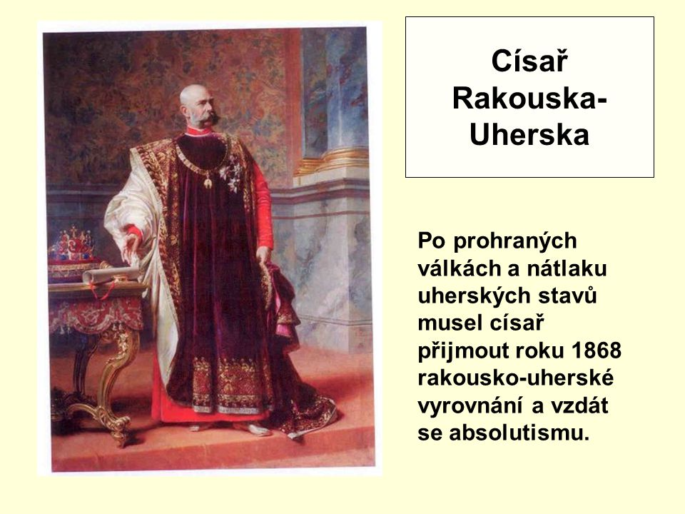 Císař Rakouska- Uherska Po prohraných válkách a nátlaku uherských stavů musel císař přijmout roku 1868 rakousko-uherské vyrovnání a vzdát se absolutismu.