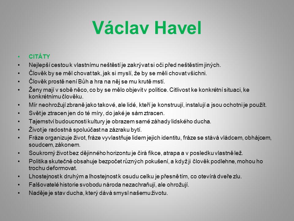Václav Havel CITÁTY Nejlepší cestou k vlastnímu neštěstí je zakrývat si oči před neštěstím jiných. Člověk by se měl chovat tak, jak si myslí, že by se