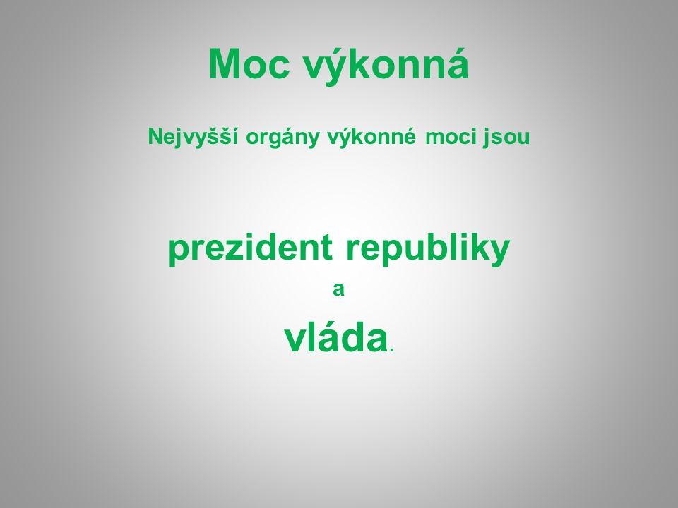 Moc výkonná Nejvyšší orgány výkonné moci jsou prezident republiky a vláda.