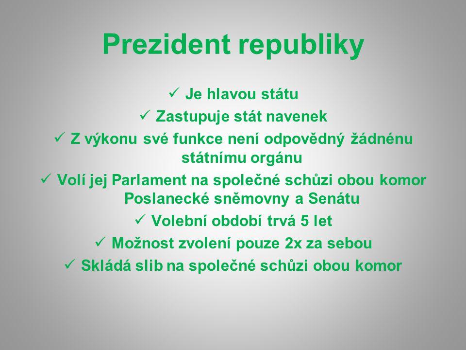 Prezident republiky Je hlavou státu Zastupuje stát navenek Z výkonu své funkce není odpovědný žádnénu státnímu orgánu Volí jej Parlament na společné s