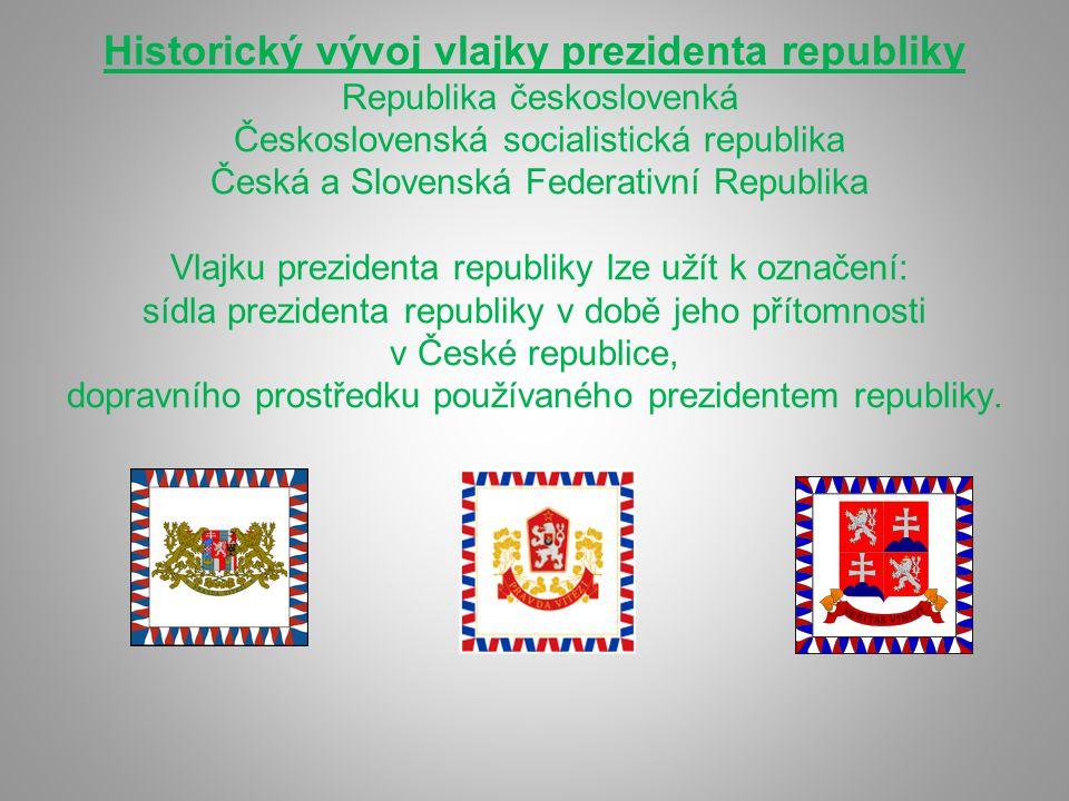 Historický vývoj vlajky prezidenta republiky Republika českoslovenká Československá socialistická republika Česká a Slovenská Federativní Republika Vl
