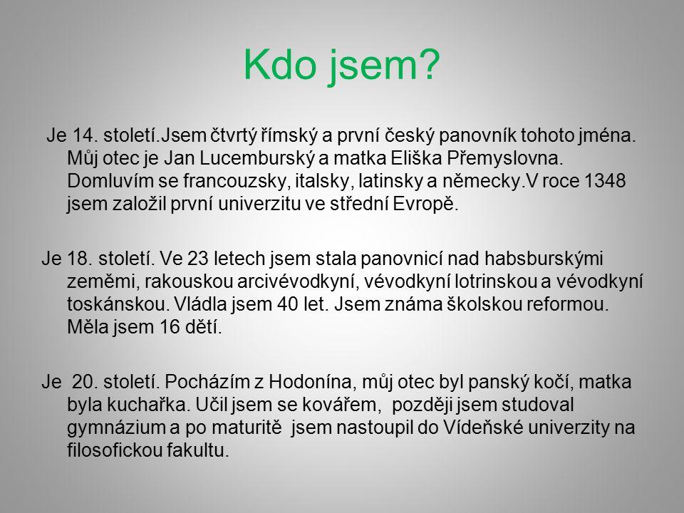Kdo jsem? Je 14. století.Jsem čtvrtý římský a první český panovník tohoto jména. Můj otec je Jan Lucemburský a matka Eliška Přemyslovna. Domluvím se f