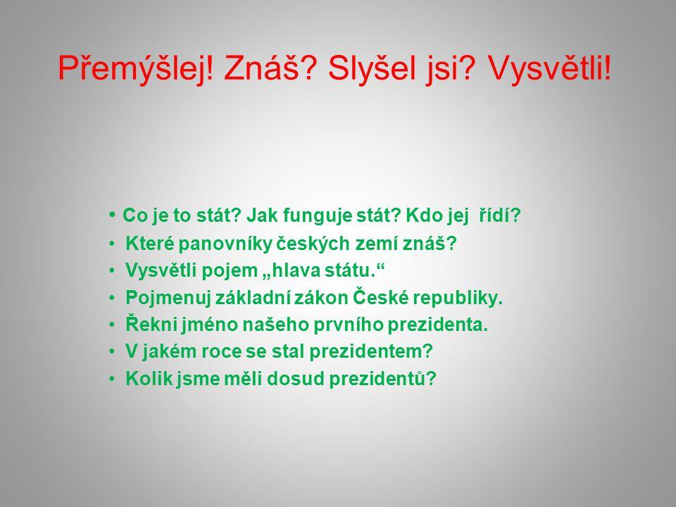 """Přemýšlej! Znáš? Slyšel jsi? Vysvětli! Co je to stát? Jak funguje stát? Kdo jej řídí? Které panovníky českých zemí znáš? Vysvětli pojem """"hlava státu."""""""