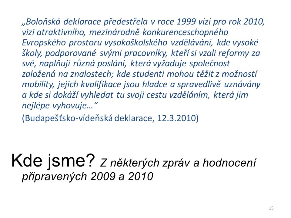"""15 """"Boloňská deklarace předestřela v roce 1999 vizi pro rok 2010, vizi atraktivního, mezinárodně konkurenceschopného Evropského prostoru vysokoškolského vzdělávání, kde vysoké školy, podporované svými pracovníky, kteří si vzali reformy za své, naplňují různá poslání, která vyžaduje společnost založená na znalostech; kde studenti mohou těžit z možností mobility, jejich kvalifikace jsou hladce a spravedlivě uznávány a kde si dokáží vyhledat tu svoji cestu vzděláním, která jim nejlépe vyhovuje… (Budapešťsko-vídeňská deklarace, 12.3.2010) Kde jsme."""