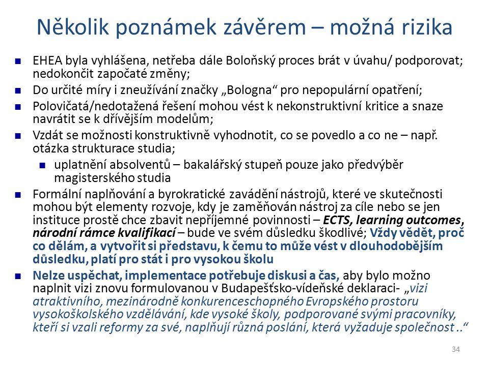 """34 Několik poznámek závěrem – možná rizika EHEA byla vyhlášena, netřeba dále Boloňský proces brát v úvahu/ podporovat; nedokončit započaté změny; Do určité míry i zneužívání značky """"Bologna pro nepopulární opatření; Polovičatá/nedotažená řešení mohou vést k nekonstruktivní kritice a snaze navrátit se k dřívějším modelům; Vzdát se možnosti konstruktivně vyhodnotit, co se povedlo a co ne – např."""