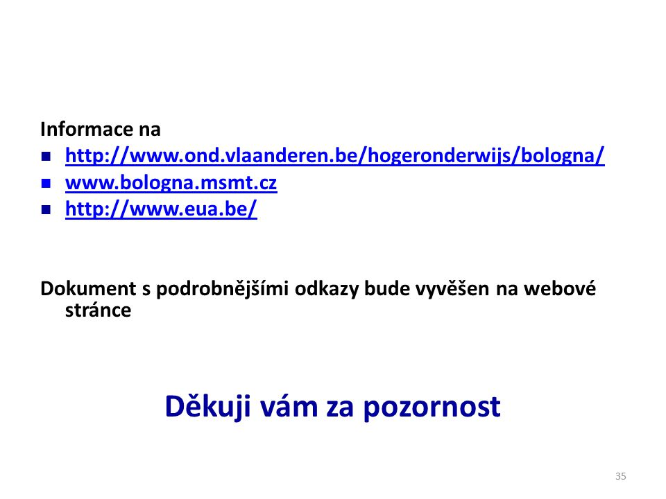 35 Informace na http://www.ond.vlaanderen.be/hogeronderwijs/bologna/ www.bologna.msmt.cz http://www.eua.be/ Dokument s podrobnějšími odkazy bude vyvěšen na webové stránce Děkuji vám za pozornost