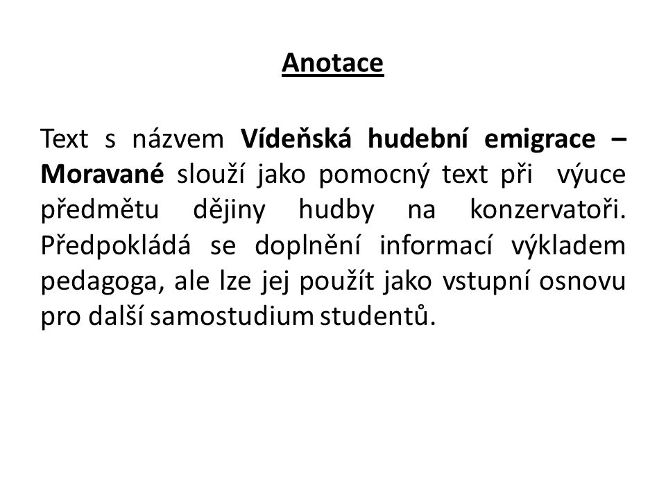 Anotace Text s názvem Vídeňská hudební emigrace – Moravané slouží jako pomocný text při výuce předmětu dějiny hudby na konzervatoři.