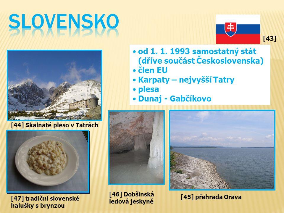 [43] od 1. 1. 1993 samostatný stát (dříve součást Československa) člen EU Karpaty – nejvyšší Tatry plesa Dunaj - Gabčíkovo [46] Dobšinská ledová jesky
