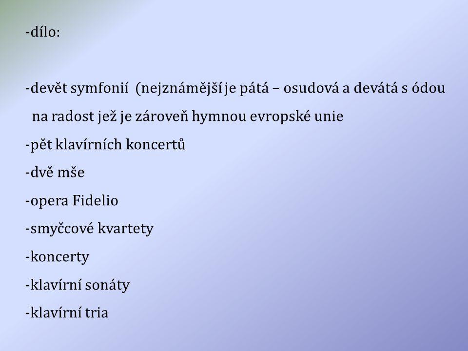 -dílo: -devět symfonií (nejznámější je pátá – osudová a devátá s ódou na radost jež je zároveň hymnou evropské unie -pět klavírních koncertů -dvě mše