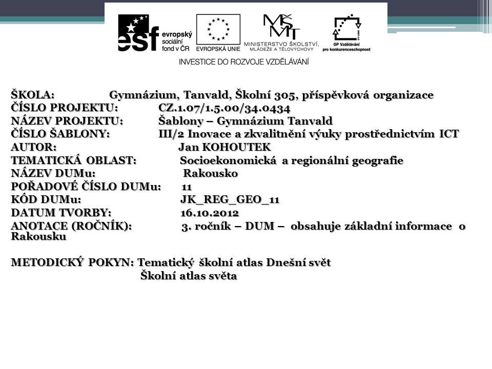 ŠKOLA:Gymnázium, Tanvald, Školní 305, příspěvková organizace ČÍSLO PROJEKTU:CZ.1.07/1.5.00/34.0434 NÁZEV PROJEKTU:Šablony – Gymnázium Tanvald ČÍSLO ŠABLONY:III/2 Inovace a zkvalitnění výuky prostřednictvím ICT AUTOR: Jan KOHOUTEK TEMATICKÁ OBLAST: Socioekonomická a regionální geografie NÁZEV DUMu: Rakousko POŘADOVÉ ČÍSLO DUMu: 11 KÓD DUMu: JK_REG_GEO_11 DATUM TVORBY: 16.10.2012 ANOTACE (ROČNÍK): 3.
