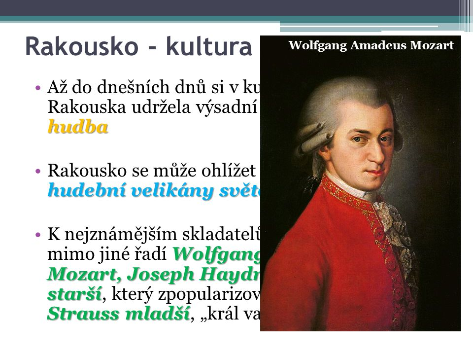 """Rakousko - kultura klasická hudbaAž do dnešních dnů si v kulturním dění Rakouska udržela výsadní místo klasická hudba hudební velikány světového významuRakousko se může ohlížet zpět do historie na hudební velikány světového významu Wolfgang Amadeus Mozart, Joseph Haydn, Johann Strauss staršívalčíkJohann Strauss mladšíK nejznámějším skladatelům svého času se mimo jiné řadí Wolfgang Amadeus Mozart, Joseph Haydn, Johann Strauss starší, který zpopularizoval valčík, a Johann Strauss mladší, """"král valčíku Wolfgang Amadeus Mozart"""
