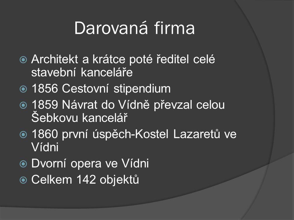 Darovaná firma  Architekt a krátce poté ředitel celé stavební kanceláře  1856 Cestovní stipendium  1859 Návrat do Vídně převzal celou Šebkovu kance