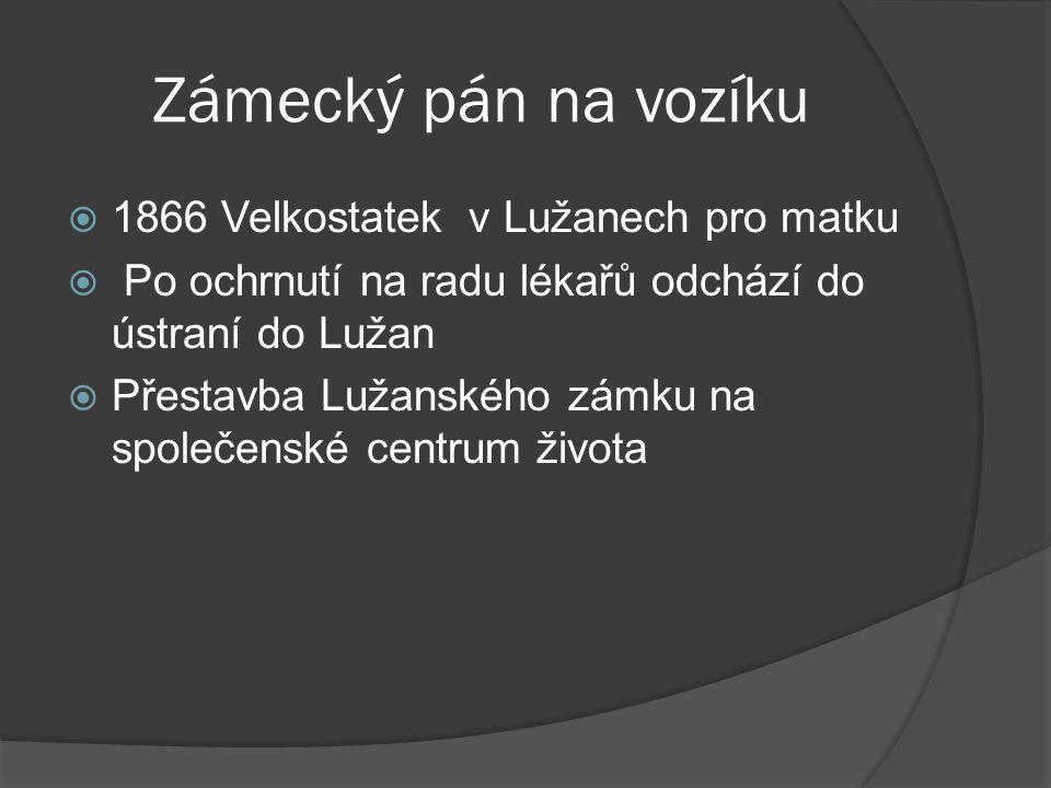 Zámecký pán na vozíku  1866 Velkostatek v Lužanech pro matku  Po ochrnutí na radu lékařů odchází do ústraní do Lužan  Přestavba Lužanského zámku na