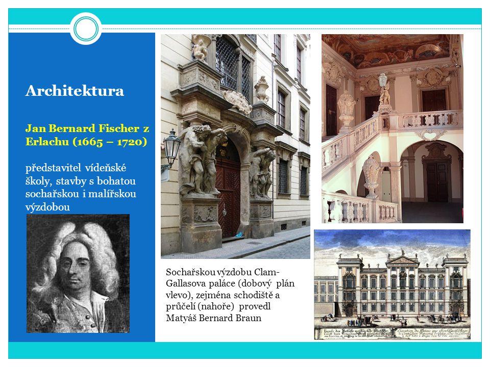 Architektura Jan Bernard Fischer z Erlachu (1665 – 1720) představitel vídeňské školy, stavby s bohatou sochařskou i malířskou výzdobou Sochařskou výzdobu Clam- Gallasova paláce (dobový plán vlevo), zejména schodiště a průčelí (nahoře) provedl Matyáš Bernard Braun