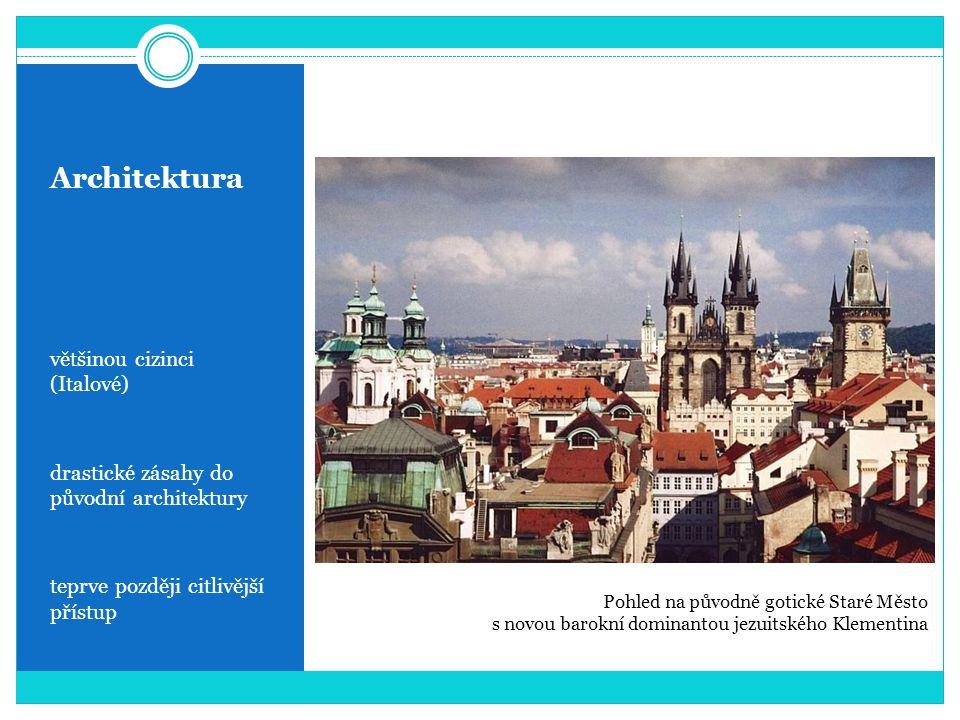 Architektura většinou cizinci (Italové) drastické zásahy do původní architektury teprve později citlivější přístup Pohled na původně gotické Staré Město s novou barokní dominantou jezuitského Klementina