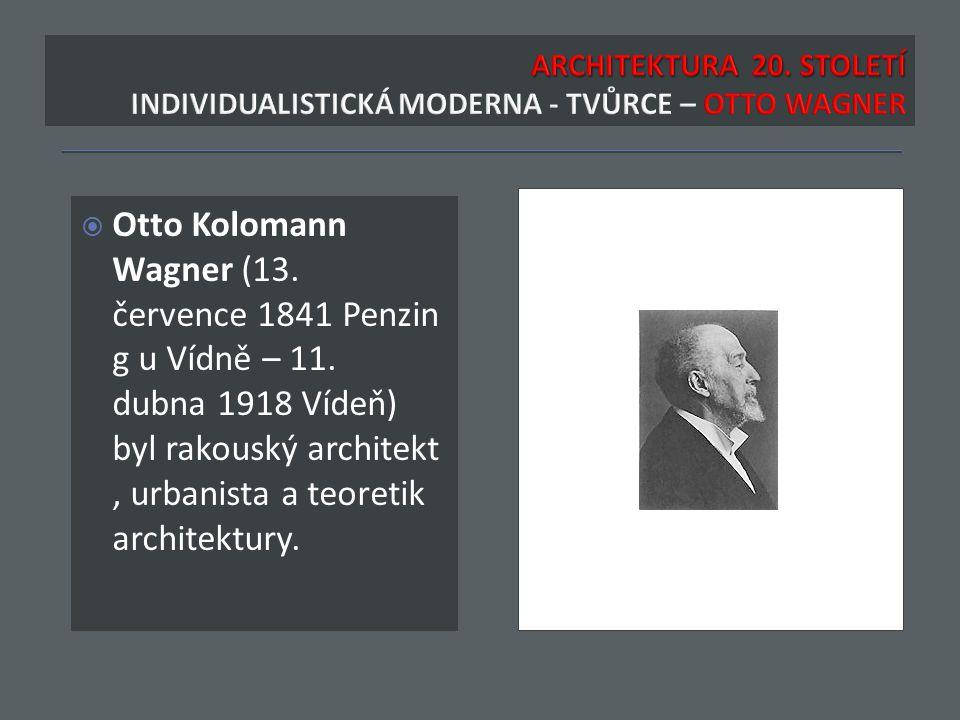  Otto Kolomann Wagner (13. července 1841 Penzin g u Vídně – 11. dubna 1918 Vídeň) byl rakouský architekt, urbanista a teoretik architektury.