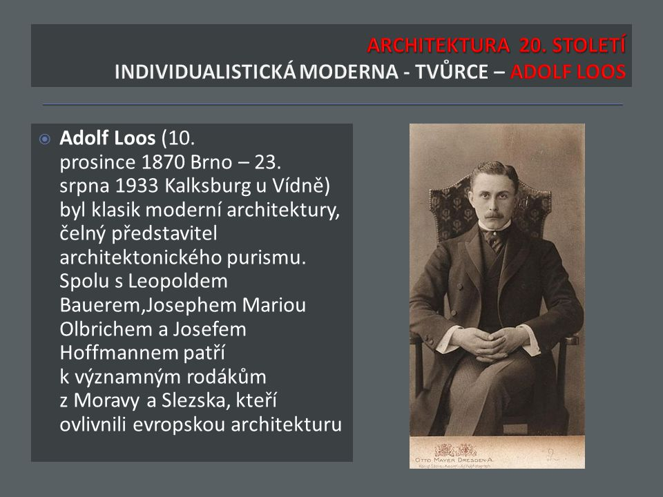  Adolf Loos (10. prosince 1870 Brno – 23. srpna 1933 Kalksburg u Vídně) byl klasik moderní architektury, čelný představitel architektonického purismu