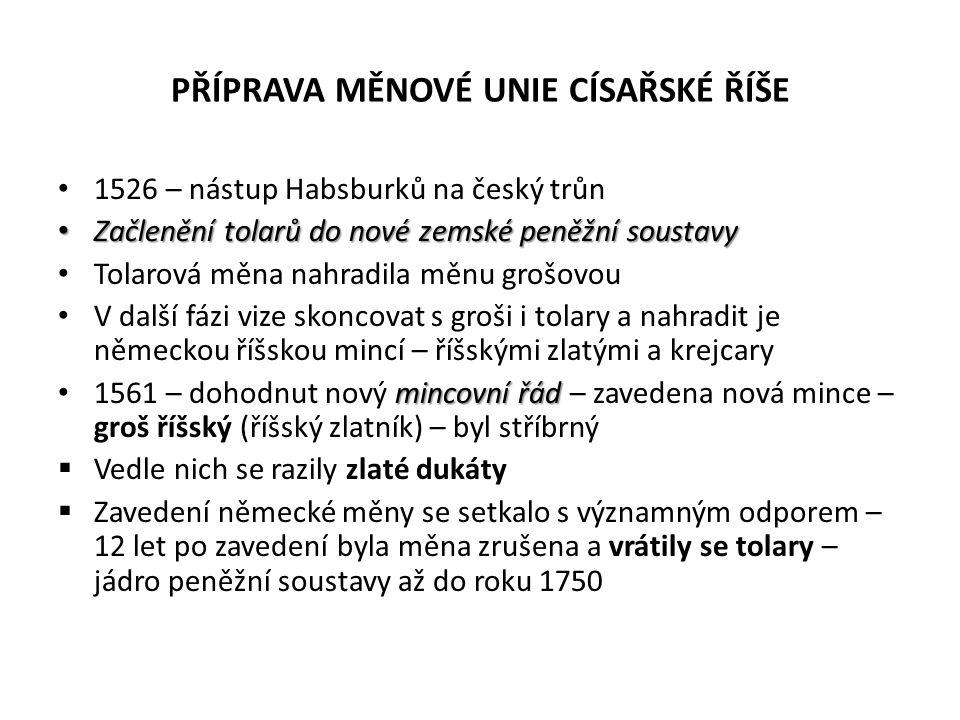 PŘÍPRAVA MĚNOVÉ UNIE CÍSAŘSKÉ ŘÍŠE 1526 – nástup Habsburků na český trůn Začlenění tolarů do nové zemské peněžní soustavy Začlenění tolarů do nové zem