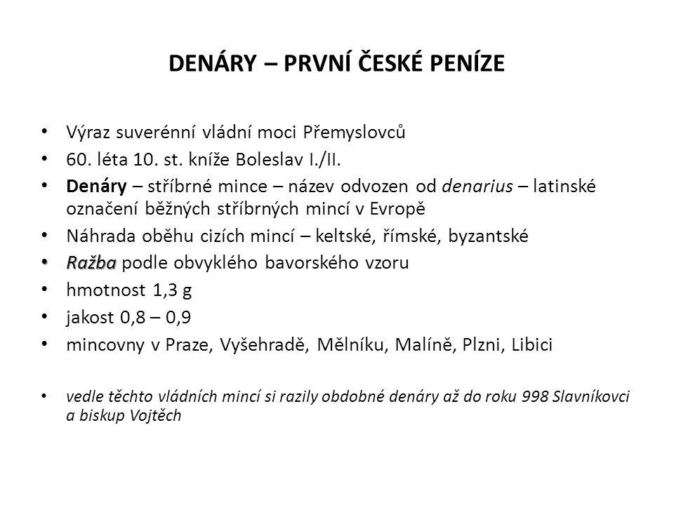 DENÁRY – PRVNÍ ČESKÉ PENÍZE Výraz suverénní vládní moci Přemyslovců 60. léta 10. st. kníže Boleslav I./II. Denáry – stříbrné mince – název odvozen od
