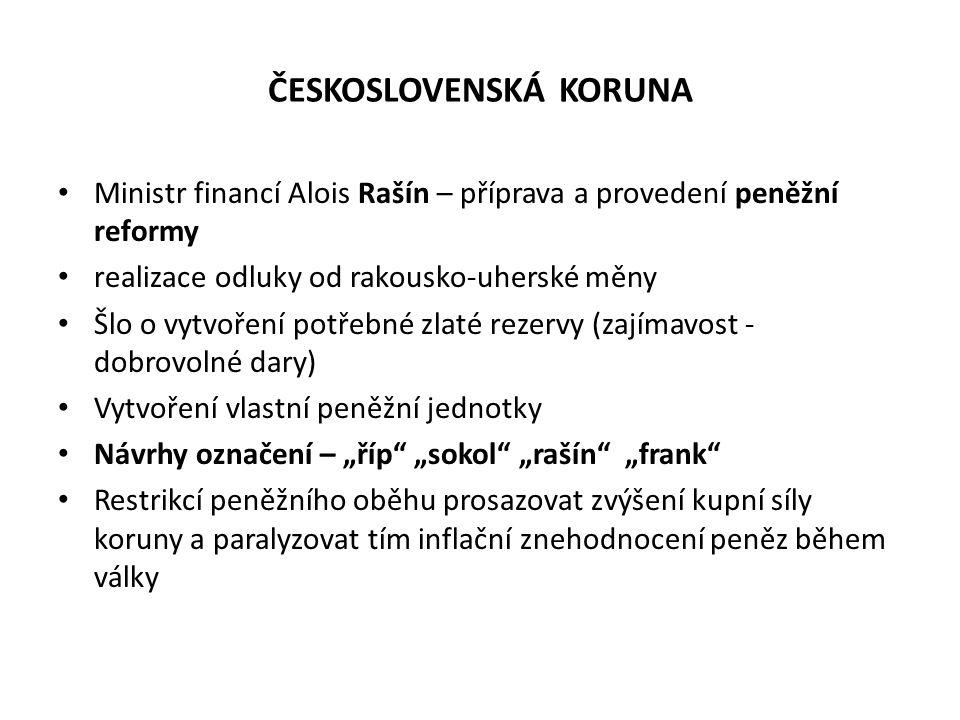 ČESKOSLOVENSKÁ KORUNA Ministr financí Alois Rašín – příprava a provedení peněžní reformy realizace odluky od rakousko-uherské měny Šlo o vytvoření pot