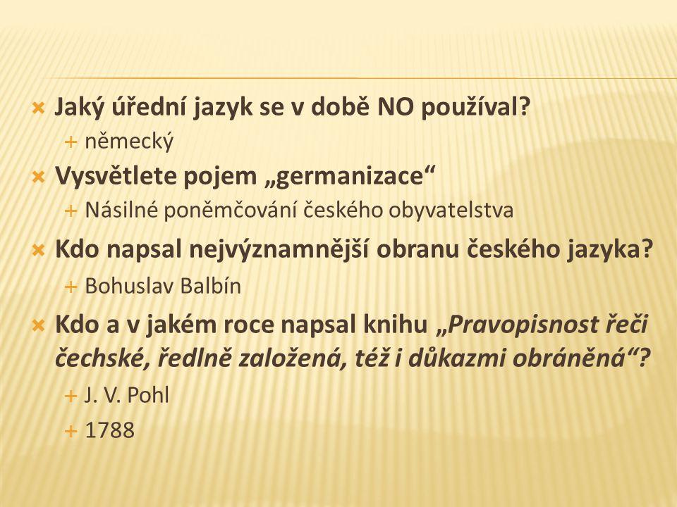 """ Jaký úřední jazyk se v době NO používal?  německý  Vysvětlete pojem """"germanizace""""  Násilné poněmčování českého obyvatelstva  Kdo napsal nejvýzna"""