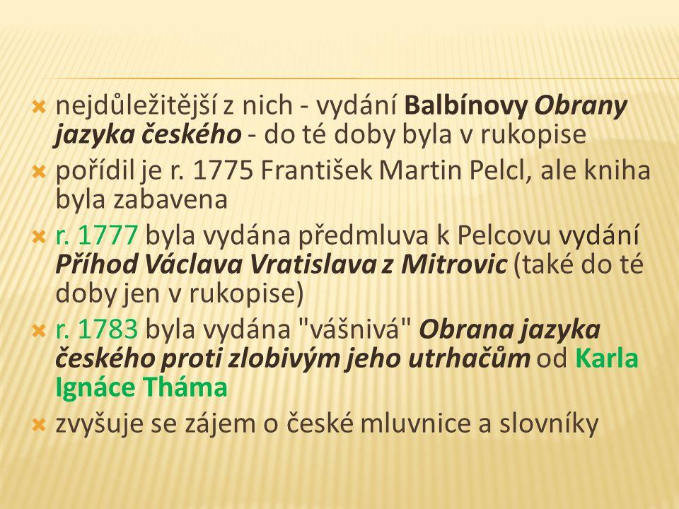  nejdůležitější z nich - vydání Balbínovy Obrany jazyka českého - do té doby byla v rukopise  pořídil je r. 1775 František Martin Pelcl, ale kniha b