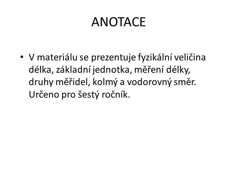 ANOTACE V materiálu se prezentuje fyzikální veličina délka, základní jednotka, měření délky, druhy měřidel, kolmý a vodorovný směr.