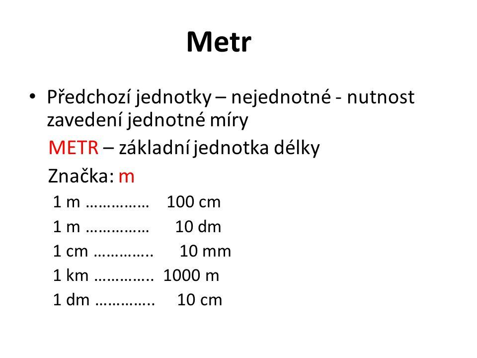 Metr Předchozí jednotky – nejednotné - nutnost zavedení jednotné míry METR – základní jednotka délky Značka: m 1 m …………… 100 cm 1 m …………… 10 dm 1 cm …………..