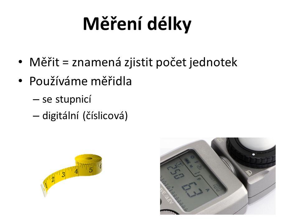 Měření délky Měřit = znamená zjistit počet jednotek Používáme měřidla – se stupnicí – digitální (číslicová)