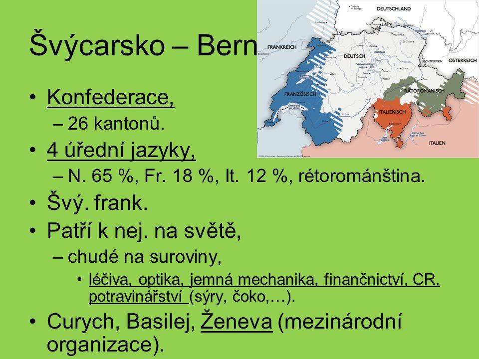 Švýcarsko – Bern Konfederace, –26 kantonů. 4 úřední jazyky, –N. 65 %, Fr. 18 %, It. 12 %, rétorománština. Švý. frank. Patří k nej. na světě, –chudé na