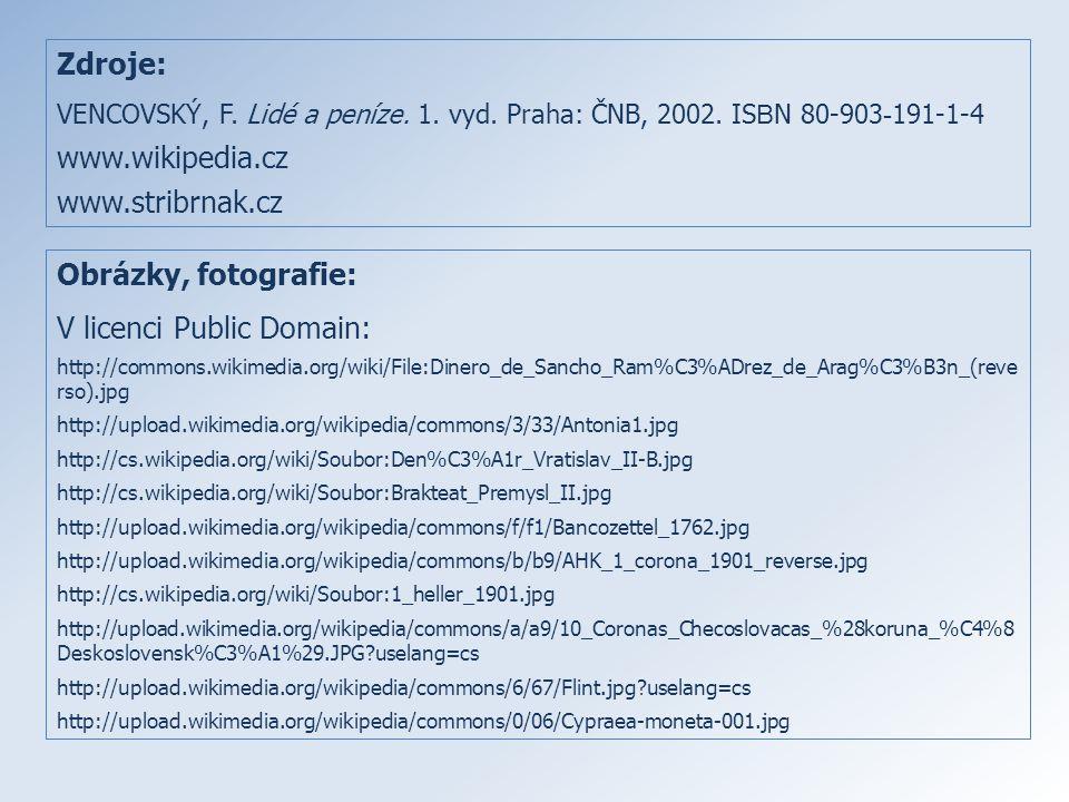 Zdroje: VENCOVSKÝ, F. Lidé a peníze. 1. vyd. Praha: ČNB, 2002. IS B N 80-903 - 191-1-4 www.wikipedia.cz www.stribrnak.cz Obrázky, fotografie: V licenc