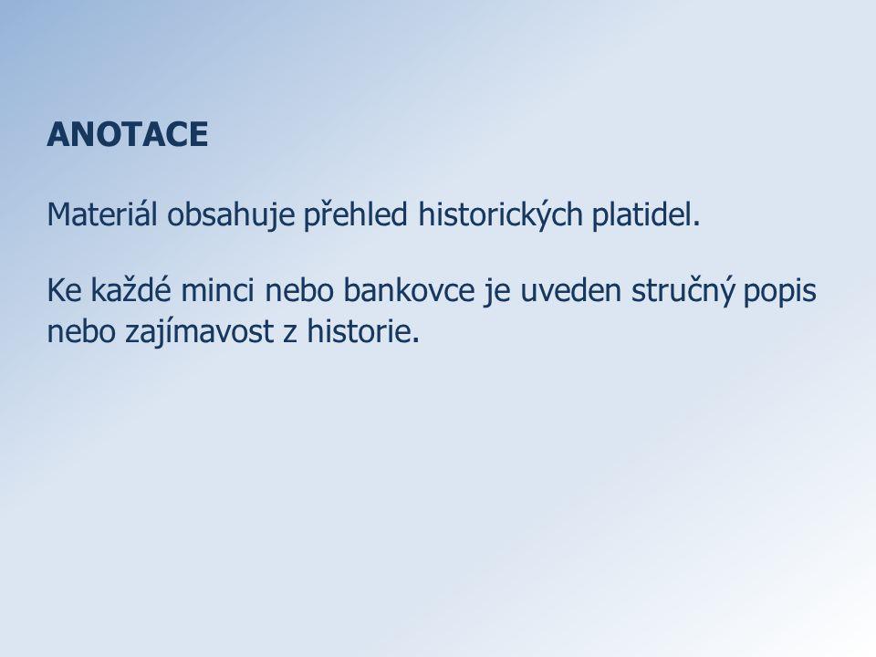 ANOTACE Materiál obsahuje přehled historických platidel. Ke každé minci nebo bankovce je uveden stručný popis nebo zajímavost z historie.