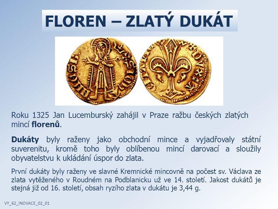 Roku 1325 Jan Lucemburský zahájil v Praze ražbu českých zlatých mincí florenů. FLOREN – ZLATÝ DUKÁT VY_62_INOVACE_02_01 Dukáty byly raženy jako obchod