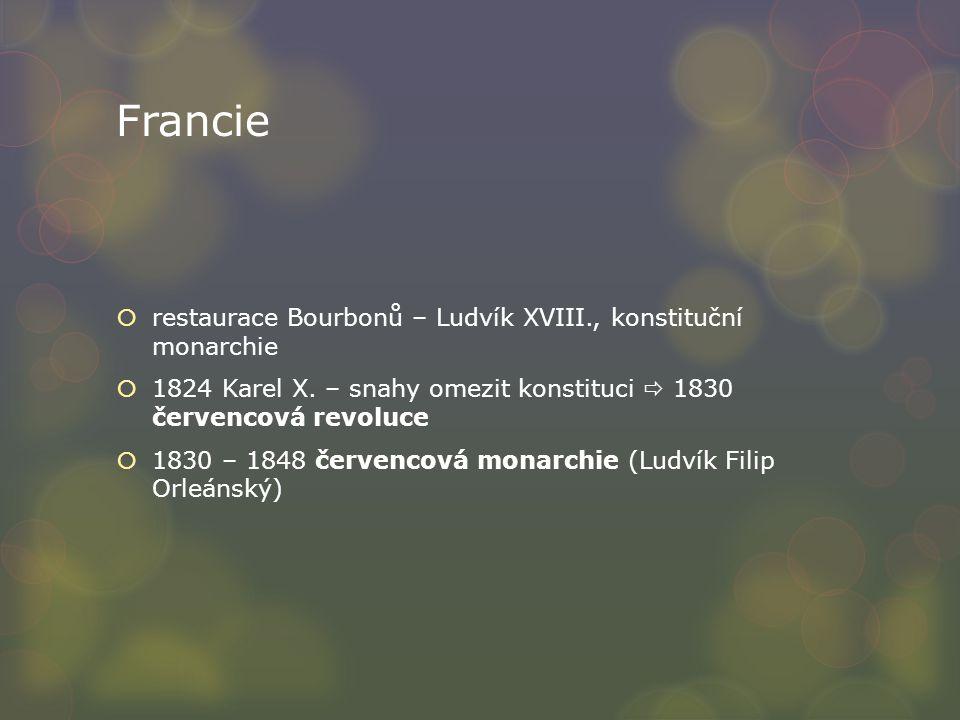 Francie  restaurace Bourbonů – Ludvík XVIII., konstituční monarchie  1824 Karel X. – snahy omezit konstituci  1830 červencová revoluce  1830 – 184