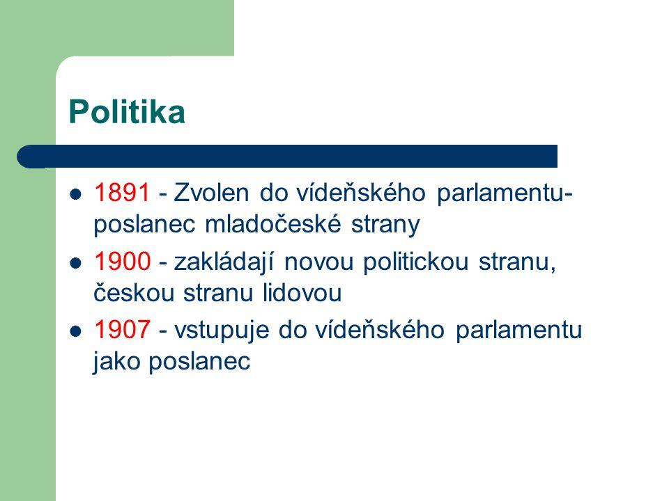 Politika 1891 - Zvolen do vídeňského parlamentu- poslanec mladočeské strany 1900 - zakládají novou politickou stranu, českou stranu lidovou 1907 - vst