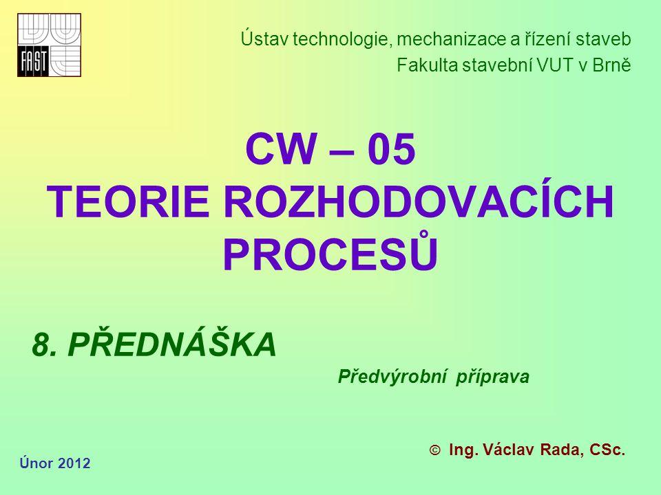 CW – 05 TEORIE ROZHODOVACÍCH PROCESŮ Ústav technologie, mechanizace a řízení staveb Fakulta stavební VUT v Brně © Ing.