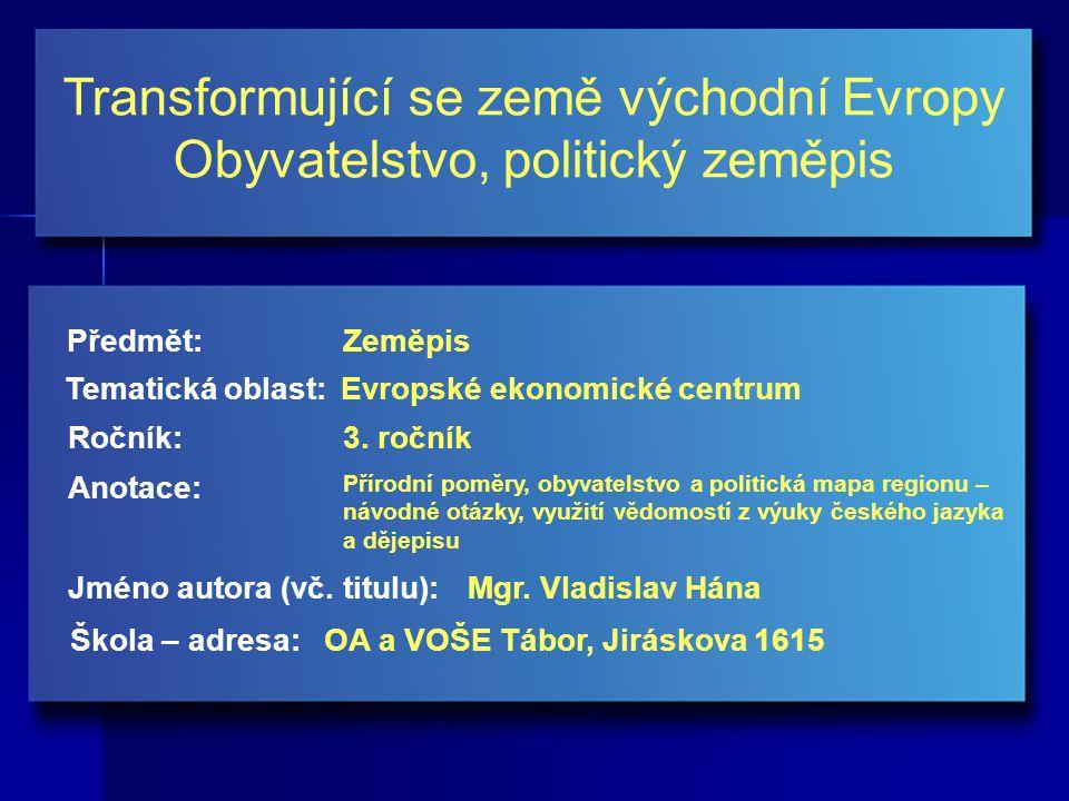 Transformující se země východní Evropy Obyvatelstvo, politický zeměpis Jméno autora (vč. titulu): Škola – adresa: Ročník: Předmět: Anotace: 3. ročník