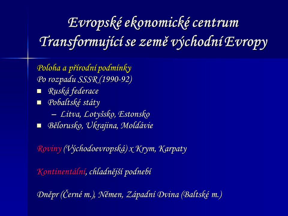 Evropské ekonomické centrum Transformující se země východní Evropy Poloha a přírodní podmínky Po rozpadu SSSR (1990-92) Ruská federace Ruská federace Pobaltské státy Pobaltské státy –Litva, Lotyšsko, Estonsko Bělorusko, Ukrajina, Moldávie Bělorusko, Ukrajina, Moldávie Roviny (Východoevropská) x Krym, Karpaty Kontinentální, chladnější podnebí Dněpr (Černé m.), Němen, Západní Dvina (Baltské m.)