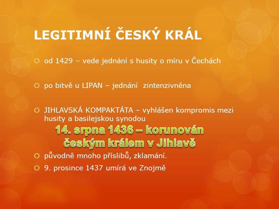 LEGITIMNÍ ČESKÝ KRÁL  od 1429 – vede jednání s husity o míru v Čechách  po bitvě u LIPAN – jednání zintenzivněna  JIHLAVSKÁ KOMPAKTÁTA – vyhlášen kompromis mezi husity a basilejskou synodou  původně mnoho příslibů, zklamání.